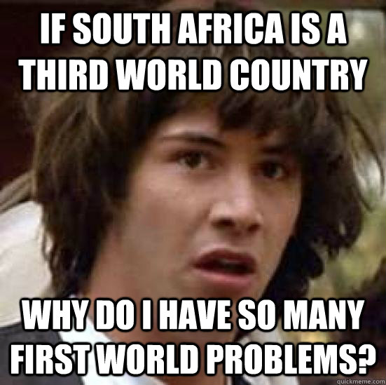 If South Africa is a third world country Why do I have so many first world problems? - If South Africa is a third world country Why do I have so many first world problems?  conspiracy keanu