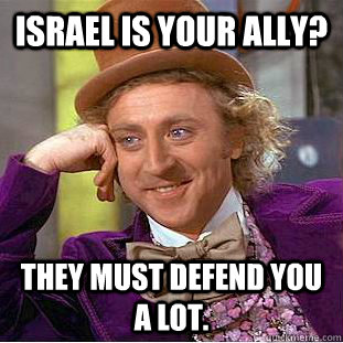 Israel is your ally? They must defend you a lot. - Israel is your ally? They must defend you a lot.  Condescending Wonka
