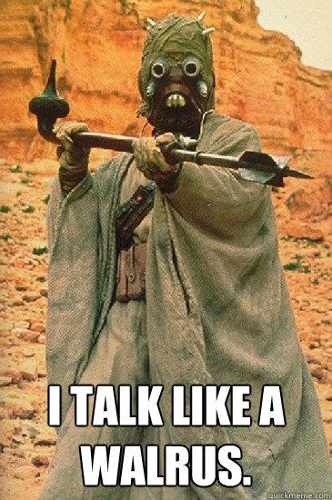 I talk like a walrus. -  I talk like a walrus.  Sand people