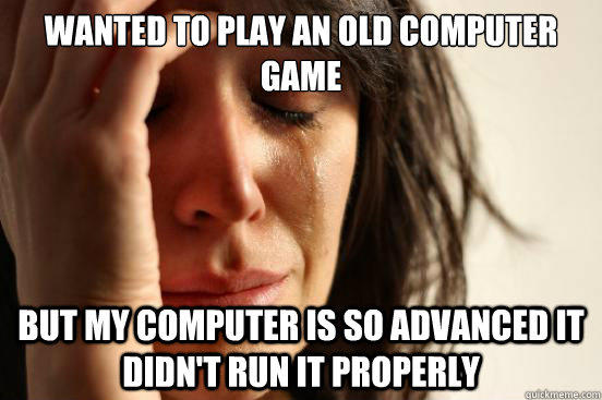 wanted to play an old computer game but my computer is so advanced it didn't run it properly - wanted to play an old computer game but my computer is so advanced it didn't run it properly  First World Problems