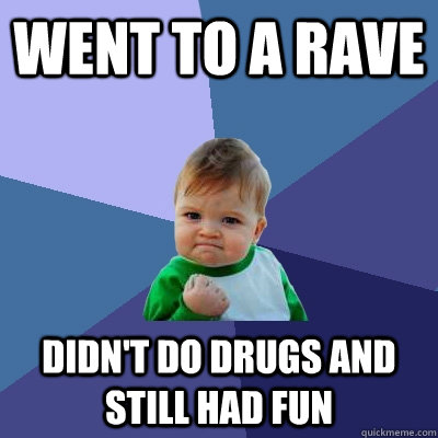 went to a rave didn't do drugs and still had fun - went to a rave didn't do drugs and still had fun  Success Kid