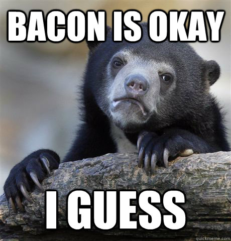 Bacon is okay i guess - Bacon is okay i guess  Confession Bear