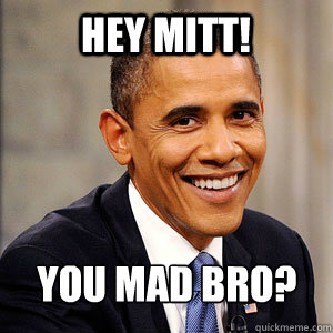 hey mitt! you mad bro?  Barack Obama