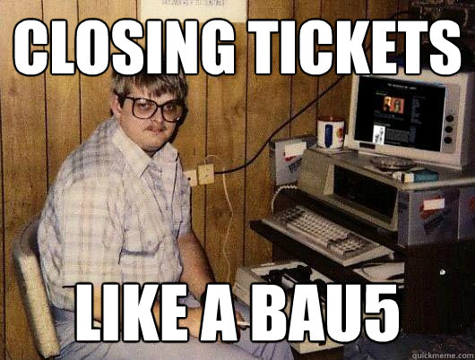 closing tickets like a bau5 - closing tickets like a bau5  Socially Retarded Computer Nerd
