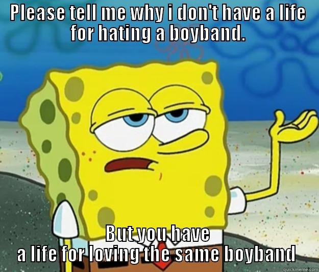 PLEASE TELL ME WHY I DON'T HAVE A LIFE FOR HATING A BOYBAND. BUT YOU HAVE A LIFE FOR LOVING THE SAME BOYBAND  Tough Spongebob