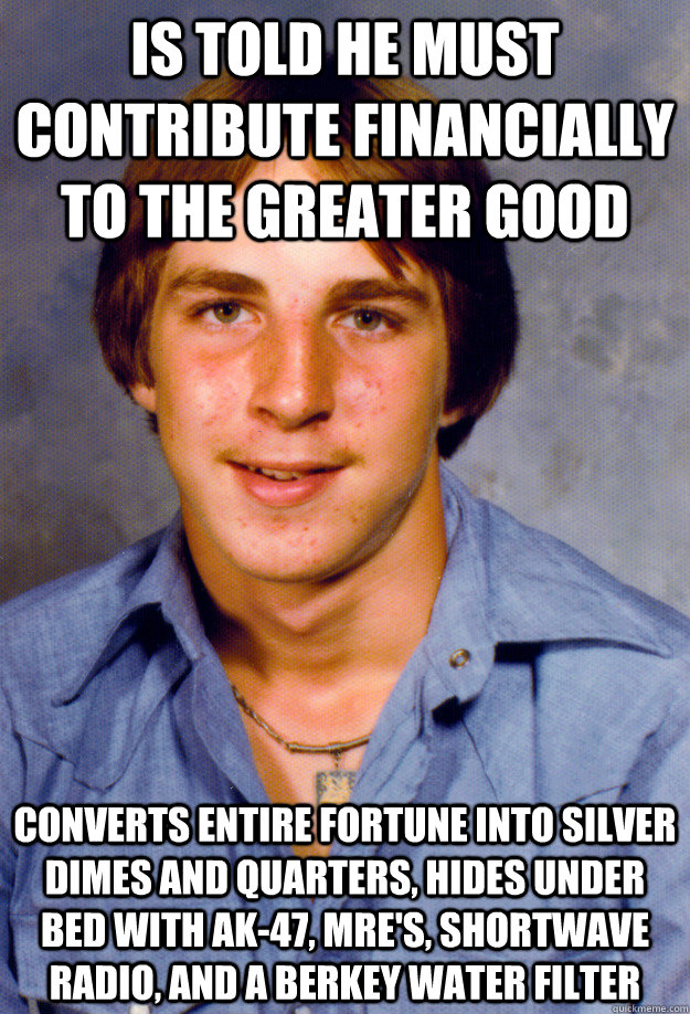 is told he must contribute financially to the greater good converts entire fortune into silver dimes and quarters, hides under bed with ak-47, mre's, shortwave radio, and a berkey water filter - is told he must contribute financially to the greater good converts entire fortune into silver dimes and quarters, hides under bed with ak-47, mre's, shortwave radio, and a berkey water filter  Old Economy Steven