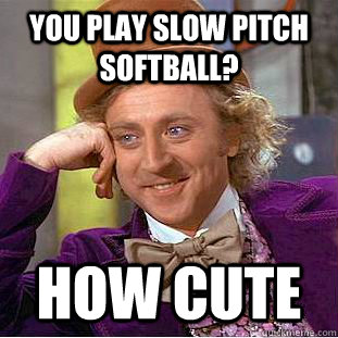 you play slow pitch softball? how cute - you play slow pitch softball? how cute  Condescending Wonka