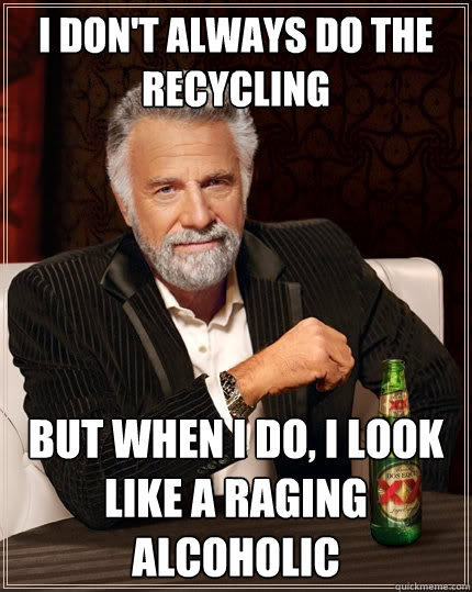 i don't always do the recycling but when i do, i look like a raging alcoholic  The Most Interesting Man In The World