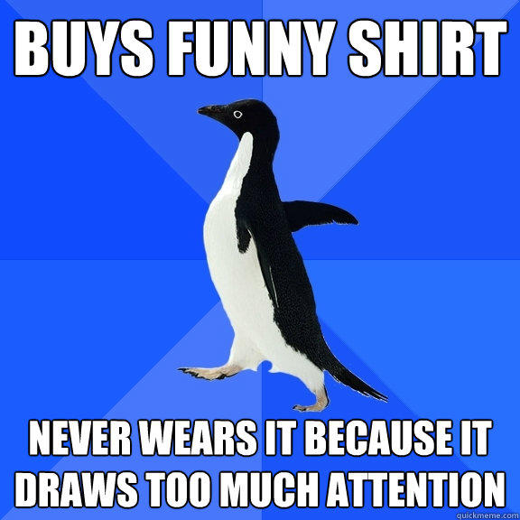 Buys funny shirt never wears it because it draws too much attention - Buys funny shirt never wears it because it draws too much attention  Socially Awkward Penguin
