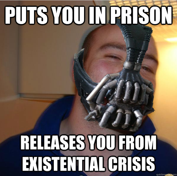 Puts you in prison releases you from existential crisis