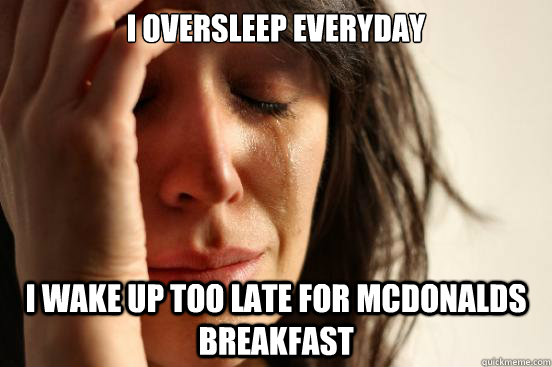 I oversleep everyday I wake up too late for mcdonalds breakfast - I oversleep everyday I wake up too late for mcdonalds breakfast  First World Problems