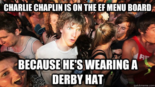 Charlie Chaplin is on the EF Menu Board Because he's wearing a Derby Hat - Charlie Chaplin is on the EF Menu Board Because he's wearing a Derby Hat  Sudden Clarity Clarence