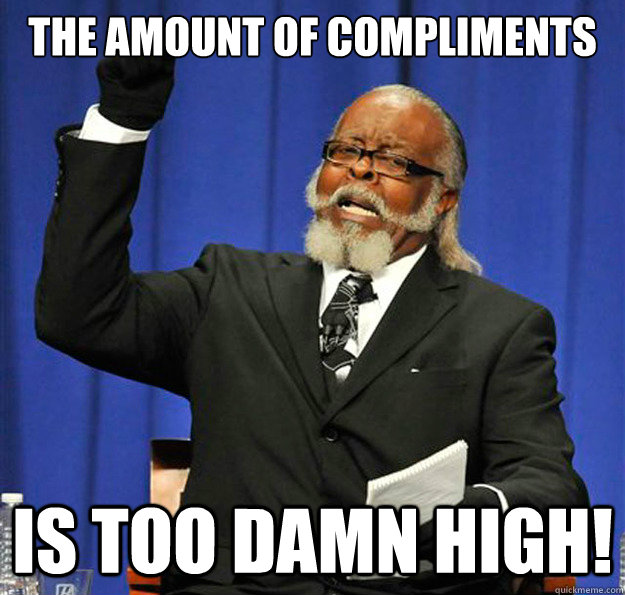 The amount of compliments is too damn high!
