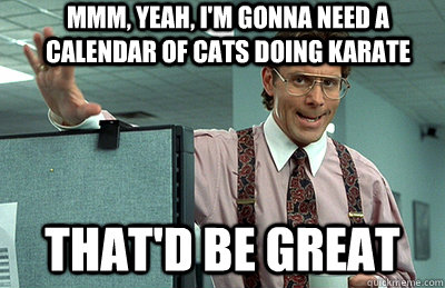 Mmm, yeah, I'm gonna need a calendar of cats doing karate that'd be great - Mmm, yeah, I'm gonna need a calendar of cats doing karate that'd be great  Office Space