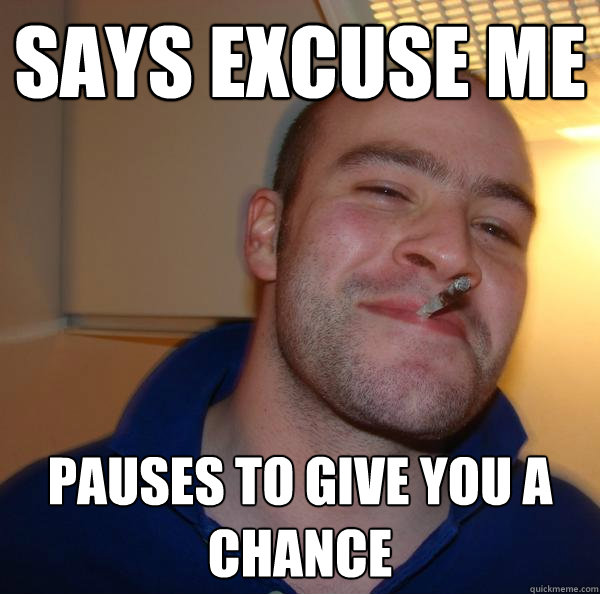 Says excuse me Pauses to give you a chance - Says excuse me Pauses to give you a chance  Misc