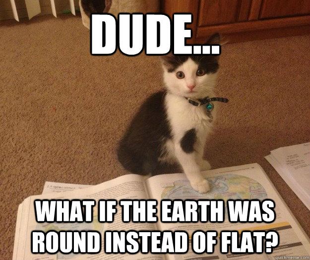 Dude... What if the earth was round instead of flat? - Dude... What if the earth was round instead of flat?  Misc