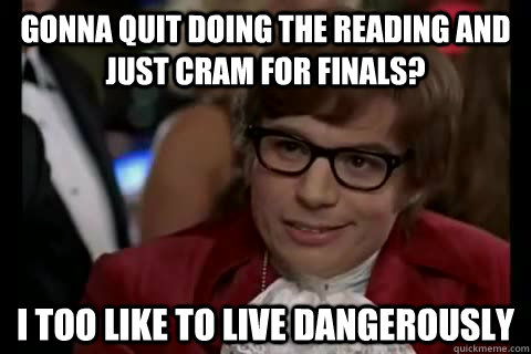 Gonna quit doing the reading and just cram for finals? i too like to live dangerously - Gonna quit doing the reading and just cram for finals? i too like to live dangerously  Dangerously - Austin Powers