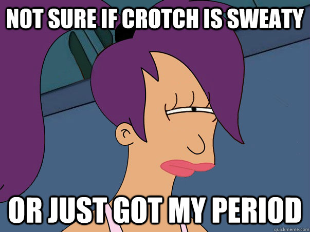 Not sure if crotch is sweaty Or just got my period - Not sure if crotch is sweaty Or just got my period  Leela Futurama