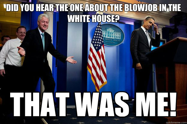 Did you hear the one about the blowjob in the white house? that was me! - Did you hear the one about the blowjob in the white house? that was me!  Inappropriate Timing Bill Clinton