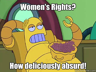Women's Rights? How deliciously absurd!