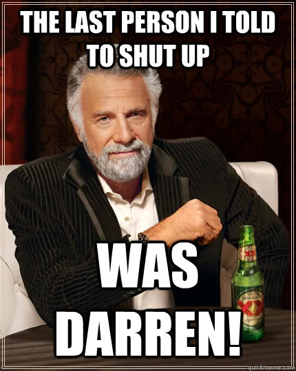 35f944843e478f4ca70fd26a53bbb948f79c60018ca553bb87400af1077ffe95 the last person i told to shut up was darren! the most interesting