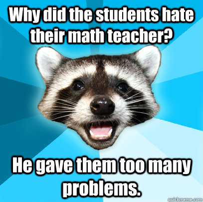 Why did the students hate their math teacher? He gave them too many problems.  - Why did the students hate their math teacher? He gave them too many problems.   Lame Pun Coon
