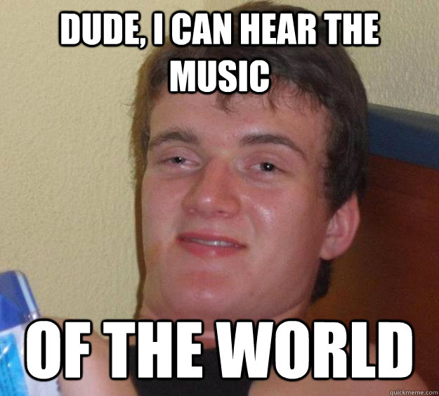 dude, i can hear the music of the world - dude, i can hear the music of the world  10 Guy
