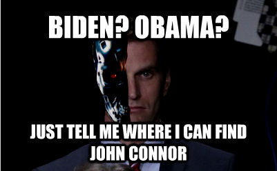 BIDEN? OBAMA? JUST TELL ME WHERE I CAN FIND JOHN CONNOR - BIDEN? OBAMA? JUST TELL ME WHERE I CAN FIND JOHN CONNOR  untitled meme