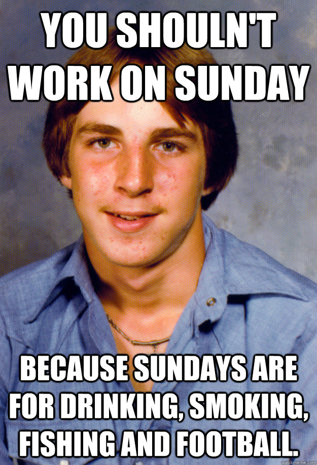 You shouln't work on Sunday because Sundays are for drinking, smoking, fishing and football. - You shouln't work on Sunday because Sundays are for drinking, smoking, fishing and football.  Old Economy Steven