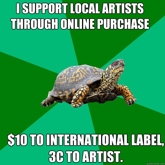 I support local artists through online purchase $10 to international label, 3c to artist. - I support local artists through online purchase $10 to international label, 3c to artist.  Torrenting Turtle