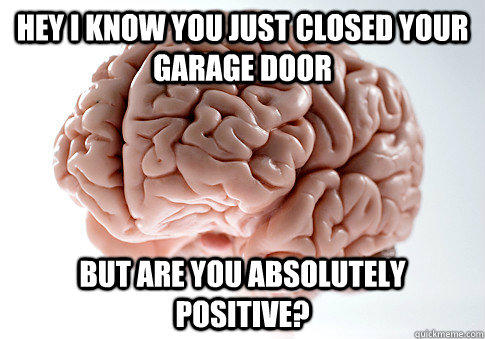 Hey I know you just closed your garage door but are you absolutely positive? - Hey I know you just closed your garage door but are you absolutely positive?  Scumbag Brain