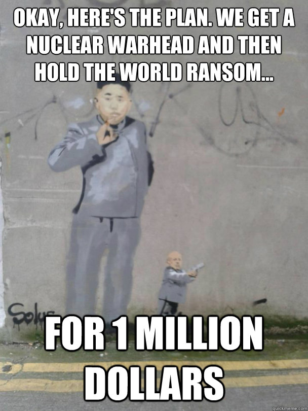 Okay, Here's the plan. We get a nuclear warhead and then hold the world ransom... for 1 MILLION DOLLARS - Okay, Here's the plan. We get a nuclear warhead and then hold the world ransom... for 1 MILLION DOLLARS  Misc