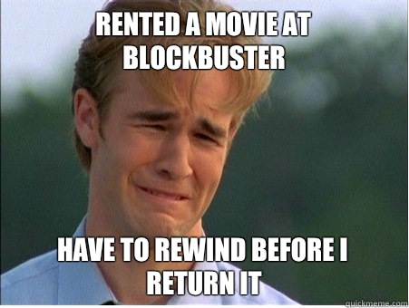 Rented a movie at Blockbuster Have to rewind before I return it - Rented a movie at Blockbuster Have to rewind before I return it  1990s Problems