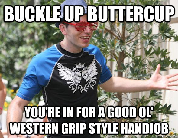 Buckle up buttercup you're in for a good ol' western grip style handjob - Buckle up buttercup you're in for a good ol' western grip style handjob  Andre The League