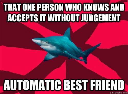 that one person who knows and accepts it without judgement automatic best friend  Self-Injury Shark