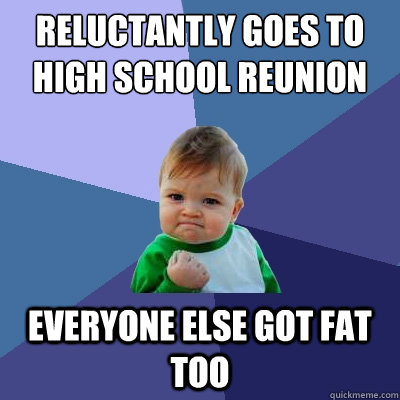 reluctantly goes to high school reunion everyone else got fat too  Success Kid