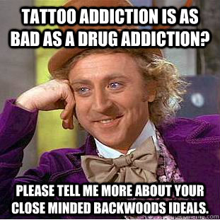 Tattoo addiction is as bad as a drug addiction? Please tell me more about your close minded backwoods ideals. - Tattoo addiction is as bad as a drug addiction? Please tell me more about your close minded backwoods ideals.  Condescending Wonka