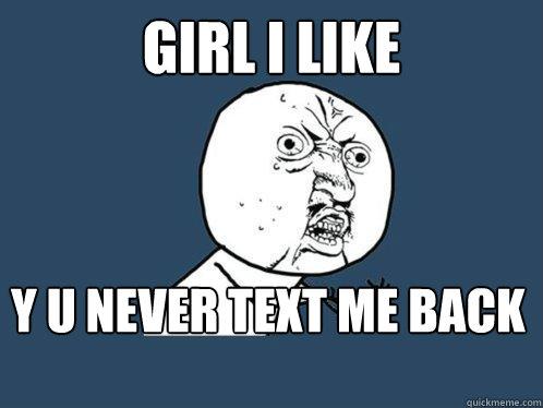 girl i like y u never text me back - girl i like y u never text me back  Y U No