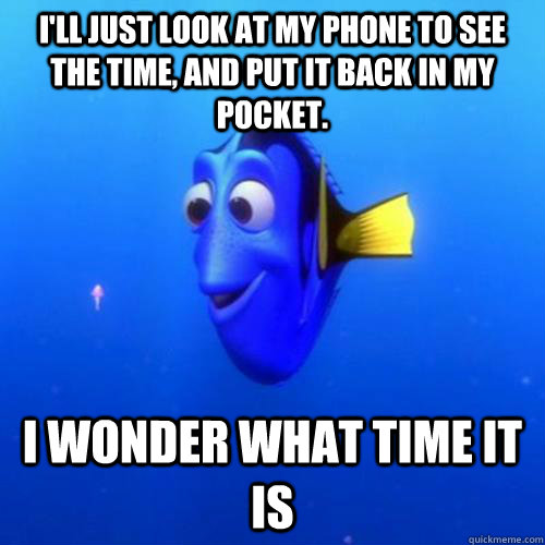 I'll just look at my phone to see the time, and put it back in my pocket. I wonder what time it is - I'll just look at my phone to see the time, and put it back in my pocket. I wonder what time it is  dory
