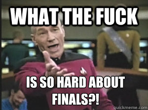 what the fuck is so hard about finals?! - what the fuck is so hard about finals?!  Annoyed Picard