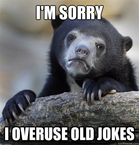 I'm sorry I overuse old jokes - I'm sorry I overuse old jokes  Confession Bear