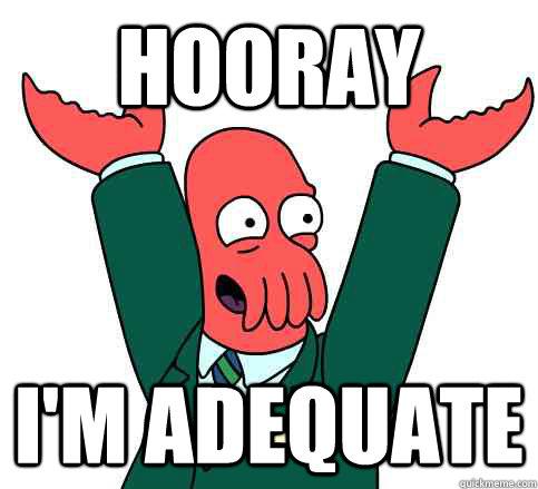 Hooray I'm adequate