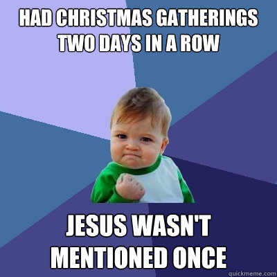 Had Christmas gatherings two days in a row Jesus wasn't mentioned once - Had Christmas gatherings two days in a row Jesus wasn't mentioned once  Success Kid