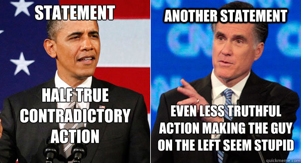 Statement Half true  contradictory action Another Statement Even less truthful action making the guy on the left seem stupid - Statement Half true  contradictory action Another Statement Even less truthful action making the guy on the left seem stupid  ObamaRomney