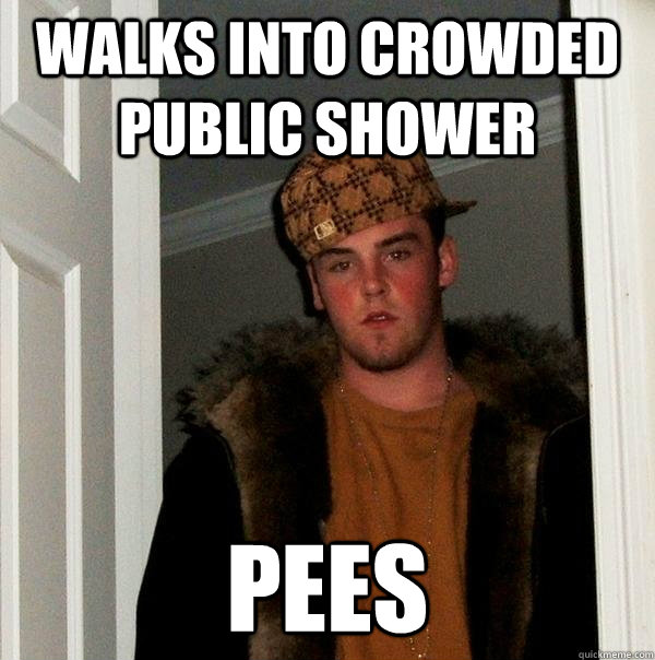 Walks into crowded public shower Pees - Walks into crowded public shower Pees  Scumbag Steve