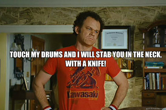 Touch my drums and i will stab you in the neck, with a knife!