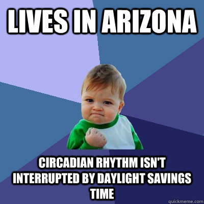 Lives in Arizona Circadian rhythm isn't interrupted by daylight savings time - Lives in Arizona Circadian rhythm isn't interrupted by daylight savings time  Success Kid