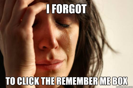 I forgot to click the Remember Me box - I forgot to click the Remember Me box  First World Problems