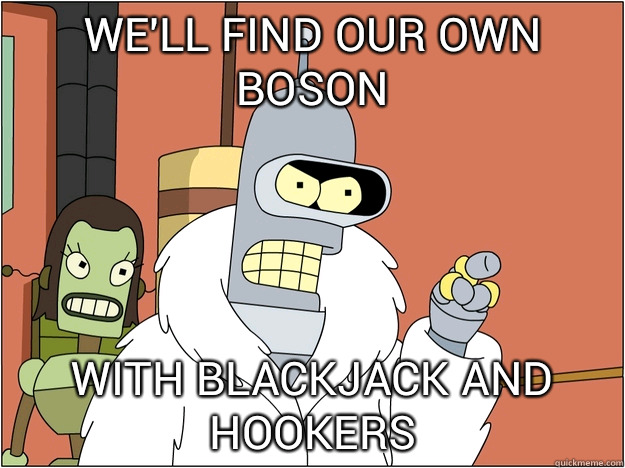 We'll find our own boson WITH BLACKJACK AND HOOKERS