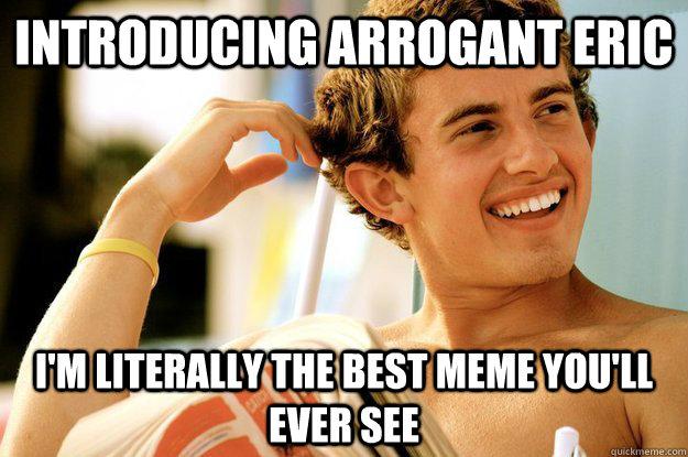 Eric Meme Introducing Arrogant eric I m